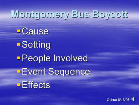 Montgomery Bus Boycott  Cause  Setting  People Involved  Event Sequence  Effects Ochse 6/13/06.