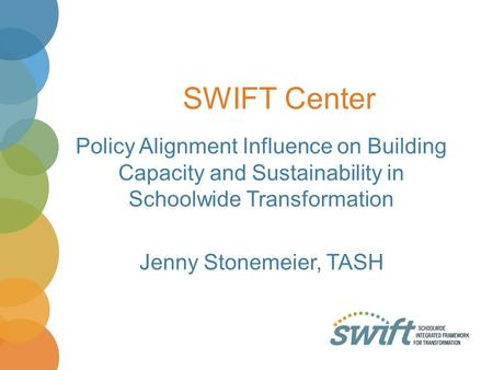 SWIFT Center Policy Alignment Influence on Building Capacity and Sustainability in Schoolwide Transformation Jenny Stonemeier, TASH.