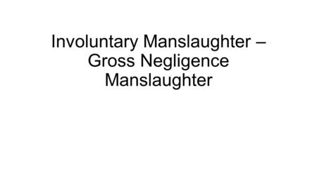 Involuntary Manslaughter – Gross Negligence Manslaughter