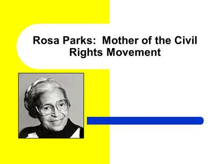 Rosa Parks: Mother of the Civil Rights Movement. Who was Rosa Parks? Rosa Parks was born on February 4, 1913, in Tuskegee, Alabama to James McCauley and.