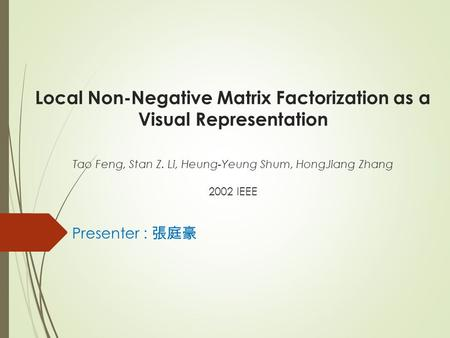 Local Non-Negative Matrix Factorization as a Visual Representation Tao Feng, Stan Z. Li, Heung-Yeung Shum, HongJiang Zhang 2002 IEEE Presenter : 張庭豪.
