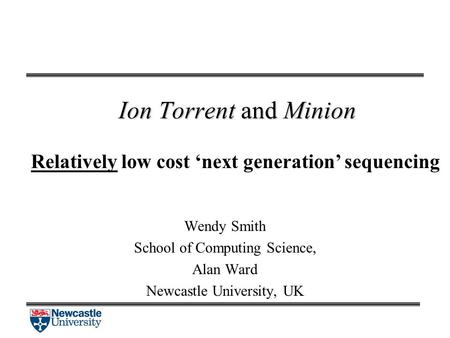 Ion Torrent and Minion Relatively low cost 'next generation' sequencing Wendy Smith School of Computing Science, Alan Ward Newcastle University, UK.