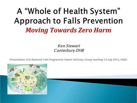 "A ""Whole of Health System"" Approach to Falls Prevention Moving Towards Zero Harm Ken Stewart Canterbury DHB Presentation 8 to National Falls Programme."