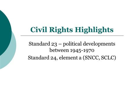 Civil Rights Highlights Standard 23 – political developments between 1945-1970 Standard 24, element a (SNCC, SCLC)