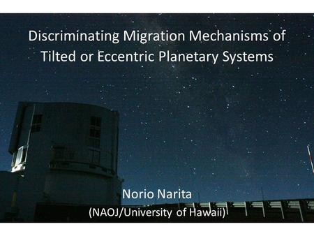 Discriminating Migration Mechanisms of Tilted or Eccentric Planetary Systems Norio Narita (NAOJ/University of Hawaii)