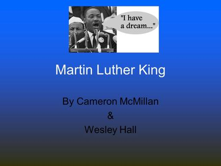 By Cameron McMillan & Wesley Hall Martin Luther King.