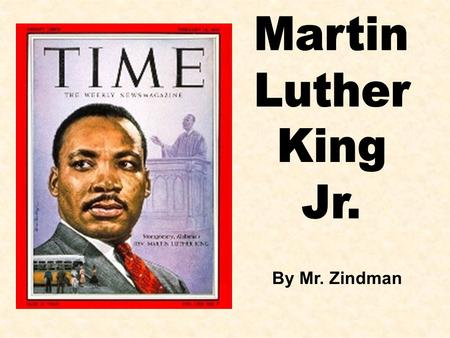 Martin Luther King Jr. By Mr. Zindman.