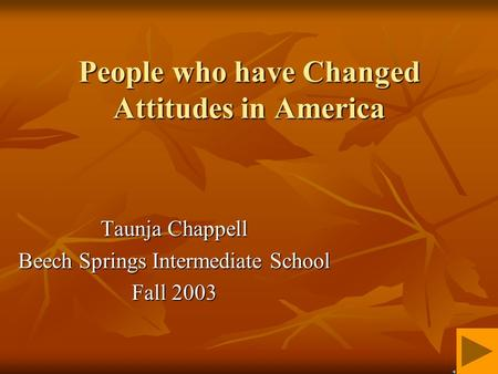 People who have Changed Attitudes in America Taunja Chappell Beech Springs Intermediate School Fall 2003.