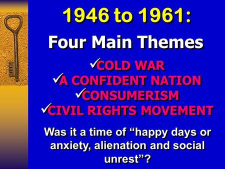1946 to 1961: Four Main Themes COLD WAR COLD WAR A CONFIDENT NATION A CONFIDENT NATION CONSUMERISM CONSUMERISM CIVIL RIGHTS MOVEMENT CIVIL RIGHTS MOVEMENT.