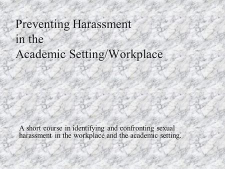 Preventing Harassment in the Academic Setting/Workplace A short course in identifying and confronting sexual harassment in the workplace and the academic.