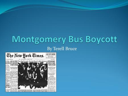 By Terell Bruce. Montgomery Bus Boycott Started The Montgomery Bus Boycott started on December 1 1955. It started when Rosa Parks was arrested for not.