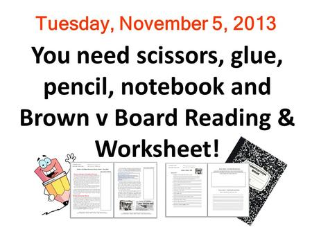 Tuesday, November 5, 2013 You need scissors, glue, pencil, notebook and Brown v Board Reading & Worksheet!