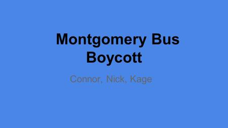 Connor, Nick, Kage Montgomery Bus Boycott. Rosa Parks -She was the woman that started the Montgomery Bus Boycott. -She refused to give up her seat to.