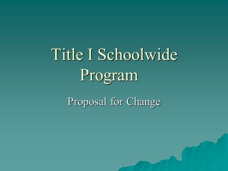 Title I Schoolwide Program Proposal for Change. What is Title I  Title I — A Federal Program with the goal of Improving The Academic Achievement Of the.