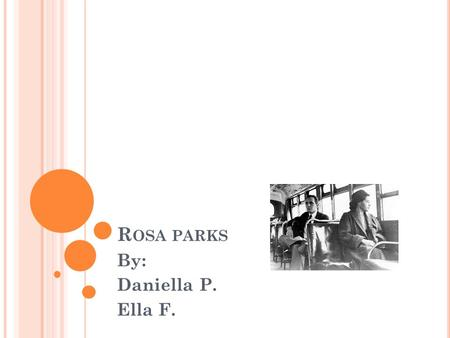 R OSA PARKS By: Daniella P. Ella F.. E ARLY Y EARS Rosa Parks was born on February 4 1913. She grow up in Alabama. She didn't have a very good childhood.