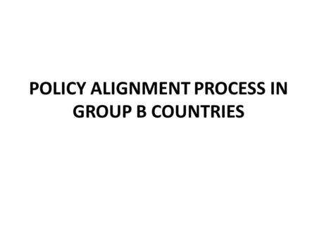 POLICY ALIGNMENT PROCESS IN GROUP B COUNTRIES. GROUP B COUNTRIES Group B countries were identified as having made significant progress in the alignment.
