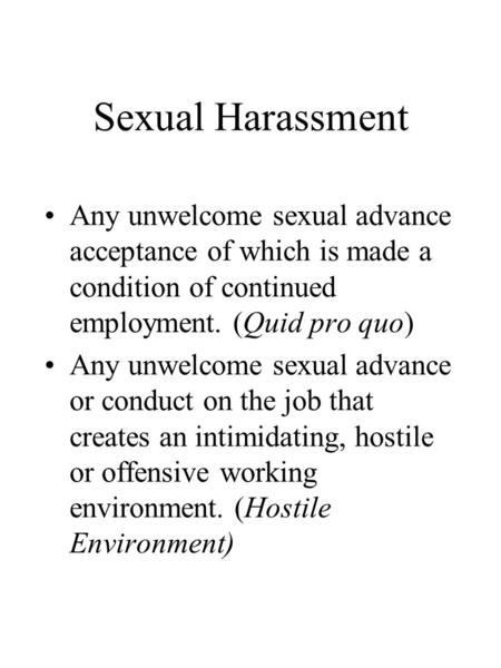 Sexual Harassment Any unwelcome sexual advance acceptance of which is made a condition of continued employment. (Quid pro quo) Any unwelcome sexual advance.