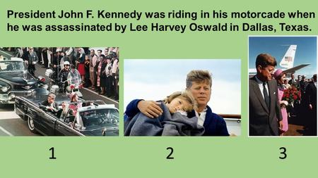 President John F. Kennedy was riding in his motorcade when he was assassinated by Lee Harvey Oswald in Dallas, Texas. 123.