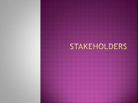  Define the term stakeholders  List a number of stakeholders  Explain how they will be affected by growth.