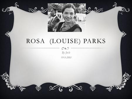 ROSA (LOUISE) PARKS By: Joelle 1913-2005 CHILDHOOD  She was born on February fourth of 1913  Her birth place is Tuskegee, Alabama  Her birth name.
