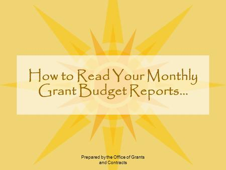 Prepared by the Office of Grants and Contracts How to Read Your Monthly Grant Budget Reports…