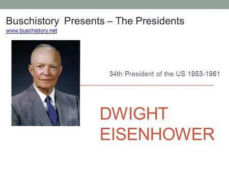 DWIGHT EISENHOWER 34th President of the US 1953-1961 Buschistory Presents – The Presidents www.buschistory.net.