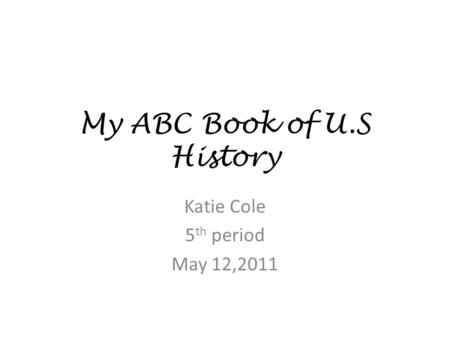 My ABC Book of U.S History Katie Cole 5 th period May 12,2011.