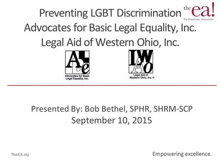 Empowering excellence. TheEA.org Preventing LGBT Discrimination Advocates for Basic Legal Equality, Inc. Legal Aid of Western Ohio, Inc. Presented By: