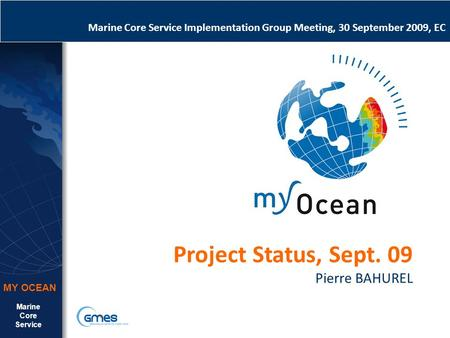 Marine Core Service MY OCEAN Marine Core Service Implementation Group Meeting, 30 September 2009, EC Project Status, Sept. 09 Pierre BAHUREL.