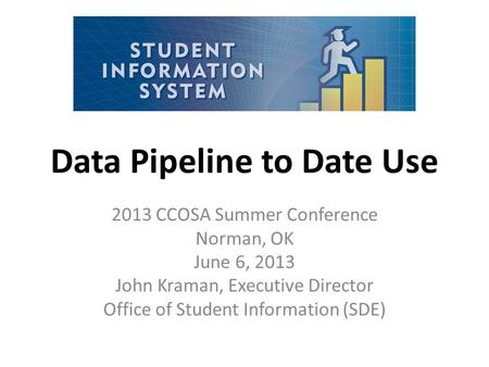 Data Pipeline to Date Use 2013 CCOSA Summer Conference Norman, OK June 6, 2013 John Kraman, Executive Director Office of Student Information (SDE)
