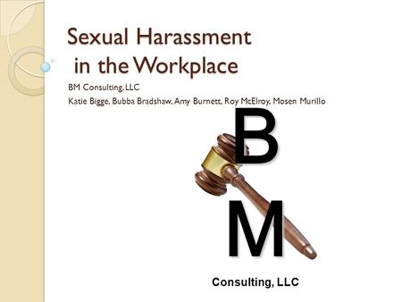 Sexual Harassment in the Workplace BM Consulting, LLC Katie Bigge, Bubba Bradshaw, Amy Burnett, Roy McElroy, Mosen Murillo B M Consulting, LLC.