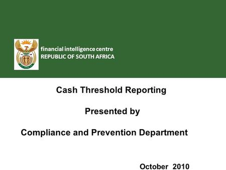 Financial intelligence centre REPUBLIC OF SOUTH AFRICA Cash Threshold Reporting Presented by Compliance and Prevention Department October 2010.