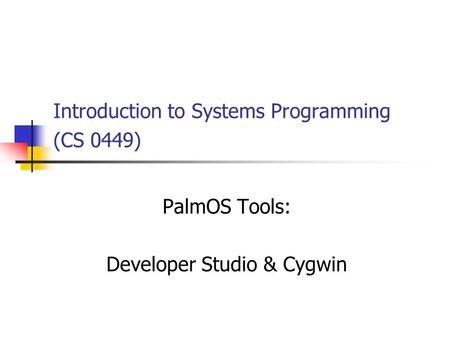 Introduction to Systems Programming (CS 0449) PalmOS Tools: Developer Studio & Cygwin.