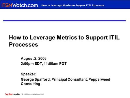 © 2006 Jupitermedia Corporation Webcast TitleHow to Leverage Metrics to Support ITIL Processes August 2, 2006 2:00pm EDT, 11:00am PDT Speaker: George Spafford,