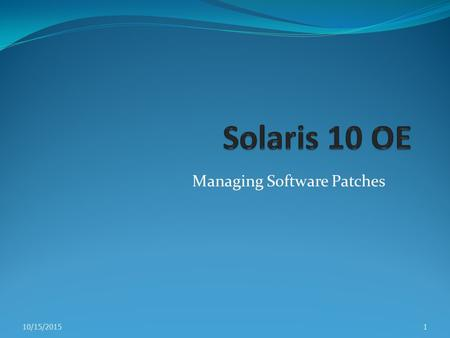 Managing Software Patches 10/15/20151. Introducing Solaris OE Patches A patch contains collection of files and directories Patch replaces existing files.