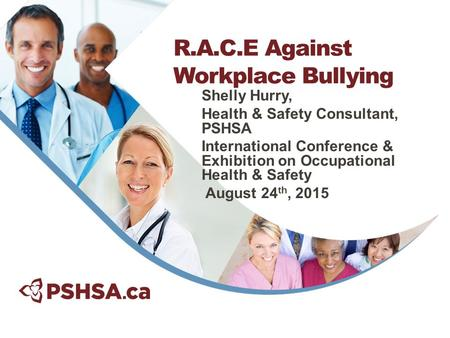 Shelly Hurry, Health & Safety Consultant, PSHSA International Conference & Exhibition on Occupational Health & Safety August 24 th, 2015 R.A.C.E Against.