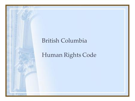 British Columbia Human Rights Code. Purpose To foster a society in British Columbia in which there are no impediments to full and free participation in.