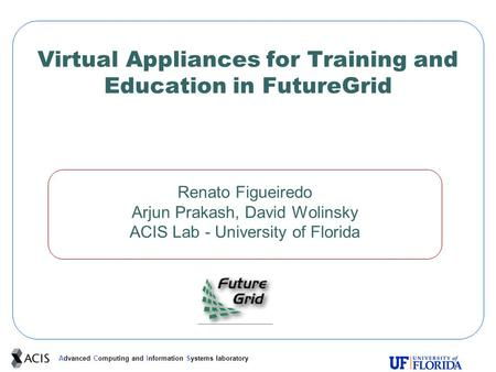 Advanced Computing and Information Systems laboratory Virtual Appliances for Training and Education in FutureGrid Renato Figueiredo Arjun Prakash, David.