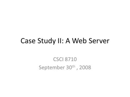 Case Study II: A Web Server CSCI 8710 September 30 th, 2008.