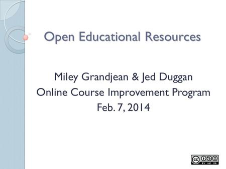 Open Educational Resources Miley Grandjean & Jed Duggan Online Course Improvement Program Feb. 7, 2014.