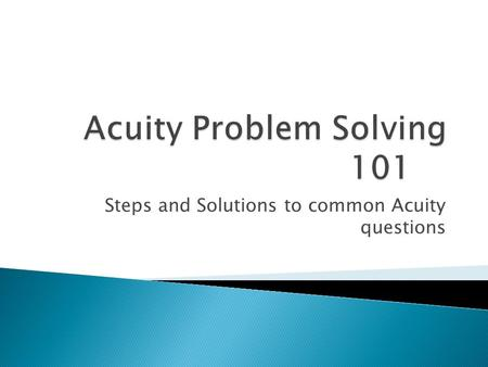 Steps and Solutions to common Acuity questions.  Acuity page of website contains this and other helpful power points and help sheets: