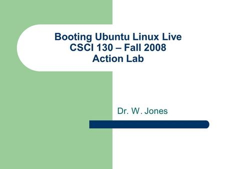 Booting Ubuntu Linux Live CSCI 130 – Fall 2008 Action Lab Dr. W. Jones.