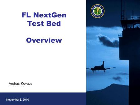 1 Federal Aviation Administration November 3, 2010 FL NextGen Test Bed Overview Andras Kovacs.