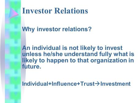 Investor Relations Why investor relations? An individual is not likely to invest unless he/she understand fully what is likely to happen to that organization.