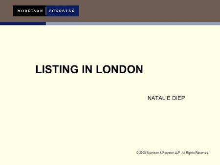 © 2005 Morrison & Foerster LLP All Rights Reserved LISTING IN LONDON NATALIE DIEP.