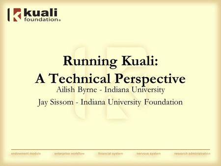 Running Kuali: A Technical Perspective Ailish Byrne - Indiana University Jay Sissom - Indiana University Foundation.