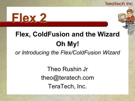 Flex 2 Flex, ColdFusion and the Wizard Oh My! or Introducing the Flex/ColdFusion Wizard Theo Rushin Jr TeraTech, Inc.