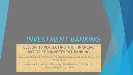 INVESTMENT BANKING LESSON 10 PERFECTING THE FINANCIAL RATIOS FOR INVESTMENT BANKING Investment Banking (2 nd edition) Beijing Language and Culture University.