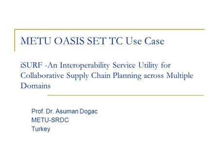 ISURF -An Interoperability Service Utility for Collaborative Supply Chain Planning across Multiple Domains Prof. Dr. Asuman Dogac METU-SRDC Turkey METU.
