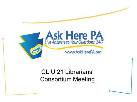 CLIU 21 Librarians' Consortium Meeting. Ask Here PA Fast facts: –24/7 live chat –Staffing –Free service for all residents of PA –70% of users K-12 during.